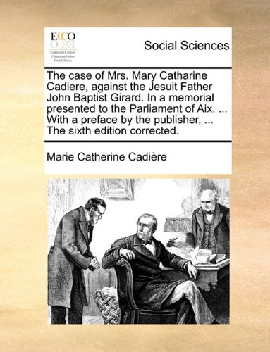 Read Online The case of Mrs. Mary Catharine Cadiere, against the Jesuit Father John Baptist Girard. In a memorial presented to the Parliament of Aix. ... With a ... publisher, ... The sixth edition corrected. PDF