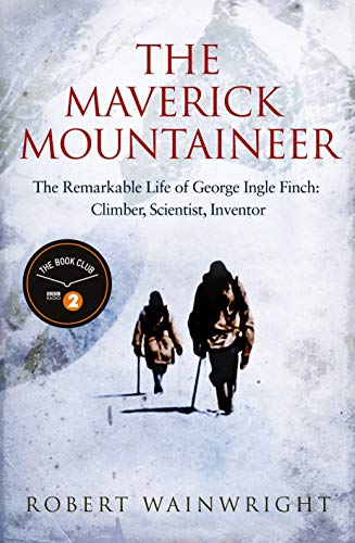 The Maverick Mountaineer: The Remarkable Life of George Ingle Finch: Climber, Scientist, Inventor