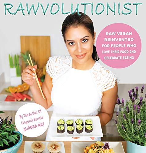 Rawvolutionist: Raw Vegan Reinvented For People Who Love Their Food And Celebrate Eating by Aurora Ray