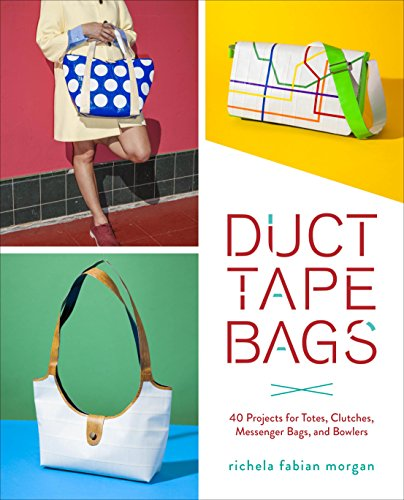 (Duct Tape Bags: 40 Projects for Totes, Clutches, Messenger Bags, and Bowlers)