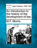 An introduction to the history of the development of Law, M. F. Morris, 1240062060