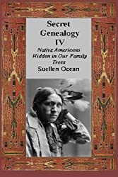 Secret Genealogy IV: Native Americans Hidden in Our Family Trees (Volume 4)