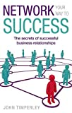 img - for Network Your Way to Success: The Secrets of Successful Business Relationships book / textbook / text book