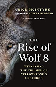 The Rise of Wolf 8: Witnessing the Triumph of Yellowstone's Underdog (The Alpha Wolves of Yellowst