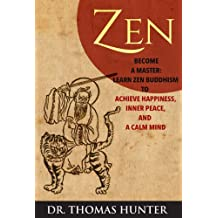 ZEN: Become a Master - Learn Zen Buddhism to Achieve Happiness, Inner Peace, and a Calm Mind (Become a Zen Warrior - This is Your Complete Guide to Achieve Balance and Harmony)