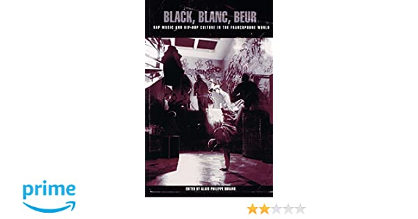 Black, Blanc, Beur: Rap Music and Hip-Hop Culture in the