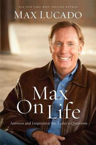 Read Online Max Lucado'sMax On Life: Answers and Insights to Your Most Important Questions [Hardcover]2011 PDF