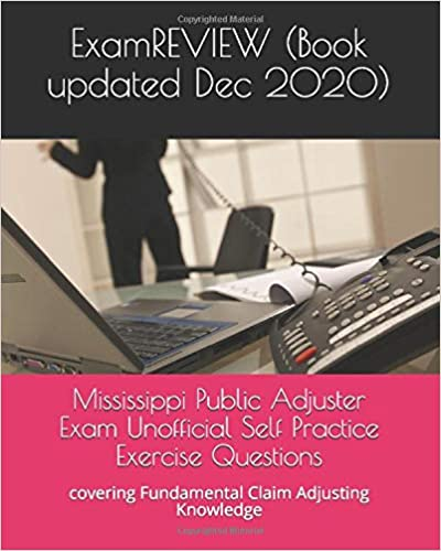Mississippi Public Adjuster Exam Unofficial Self Practice Exercise Questions: covering Fundamental Claim Adjusting Knowledge