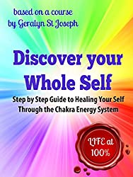 Discover Your Whole Self - Step by Step Guide to Healing Your Self Through the Chakra Energy System: Experience Life at 100%! (Self-Empowerment Series)