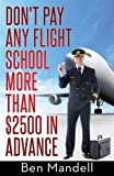 By Ben Mandell Don't Pay Any Flight School More Than $2500 In Advance: The Censored Information The Bad Guys Don't (1st Frist Edition) [Paperback]