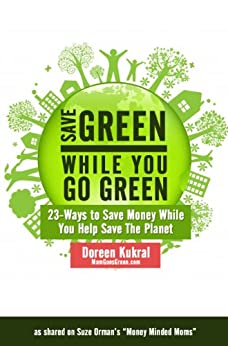 Save Green While You Go Green: 23 Eco-Friendly Ways to Save Money While You Save The Planet by [Kukral, Doreen]
