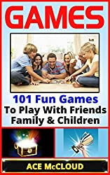 Games: 101 Fun Games To Play With Friends, Family & Children (Games, Kids Games, Family Games, Solo Games, Best Games)