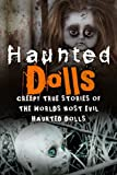 Haunted Dolls: Creepy True Stories Of The Worlds Most Evil Haunted Dolls (Haunted Places, True Horror Stories, Bizarre True Stories, Unexplained Phenomena) (Volume 1)