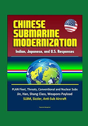 Read Online Chinese Submarine Modernization: Indian, Japanese, and U.S. Responses - PLAN Fleet, Threats, Conventional and Nuclear Subs, Jin, Han, Shang Class, Weapons Payload, SLBM, Sizzler, Anti-Sub Aircraft ebook