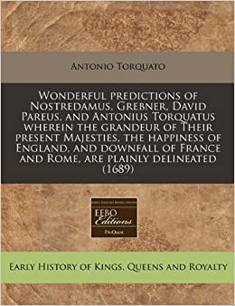 Book Wonderful predictions of Nostredamus, Grebner, David Pareus, and Antonius Torquatus wherein the grandeur of Their present Majesties, the happiness of ... and Rome, are plainly delineated (1689)
