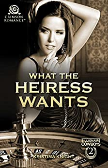 What the Heiress Wants (Billionaire Cowboys Book 2) by [Knight, Kristina]