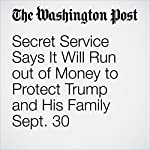 Secret Service Says It Will Run out of Money to Protect Trump and His Family Sept. 30 | Lisa Rein