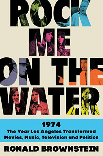 Book Cover: Rock Me on the Water: 1974-The Year Los Angeles Transformed Movies, Music, Television, and Politics
