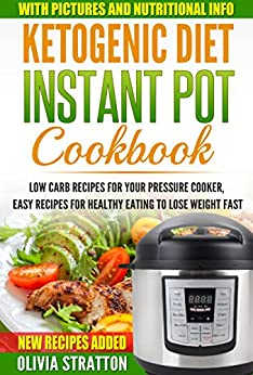 Ketogenic Instant Pot Cookbook: Low Carb Recipes for Your Pressure Cooker, Easy Recipes for Healthy Eating to Lose Weight Fast (Ketogenic diet plan, Ketogenic bible) by [Stratton, Olivia]