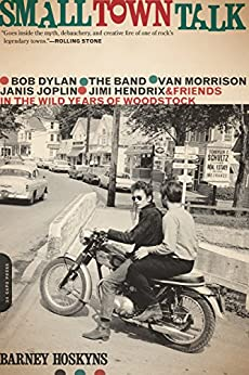 Small Town Talk: Bob Dylan, The Band, Van Morrison, Janis Joplin, Jimi Hendrix and Friends in the Wild Years of Woodstock by [Hoskyns, Barney]