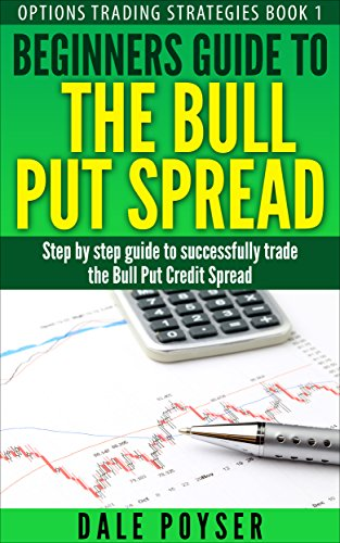 Beginners guide to The Bull Put Spread: Step by step guide to successfully  trade the Bull Put Credit Spread (Options trading strategies Book 1)
