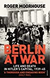 Berlin at War. Life and Death in Hitler's Capital, 1939-45 by Roger Moorhouse front cover