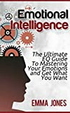 Emotional Intelligence: The Ultimate EQ Guide To Mastering Your Emotions and Get What You Want (Emotional Intelligence, Life Mastery, Self Awareness Book 1)