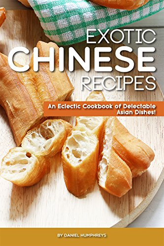 Exotic Chinese Recipes: An Eclectic Cookbook of Delectable Asian Dishes! by Daniel Humphreys
