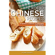 Exotic Chinese Recipes: An Eclectic Cookbook of Delectable Asian Dishes! (English Edition)