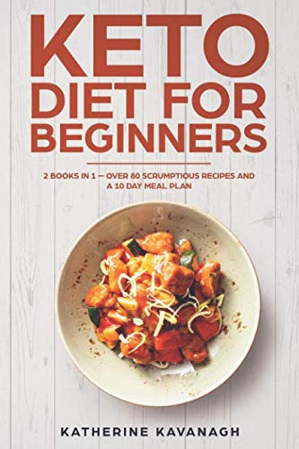 Keto Diet For Beginners: 2 Books In 1 – Over 80 Scrumptious Recipes And A 10 Day Meal Plan by Katherine Kavanagh
