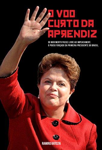 O Voo Curto da Aprendiz: - Dilma, do Passe Livre ao Impeachment (Portuguese Edition)