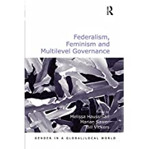 Federalism, Feminism and Multilevel Governance (Gender in a Global/Local World)