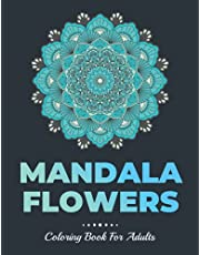 Mandala Flowers Coloring Book For Adults: Mandala Flowers Adult Coloring Book Including Stress Relieving Designs to Color, Relax and Enjoy Life. Includes Relaxing Intricate Mandala Designs For Adult Relaxation And To Relieve Anxiety & Stress In Your Life.