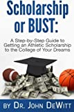 Scholarship or Bust: A Step-by-Step Guide to Getting an Athletic Scholarship to the College of Your Dreams
