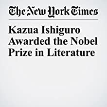 Kazuo Ishiguro Awarded the Nobel Prize in Literature Other by Alexandra Alter Narrated by Fleet Cooper
