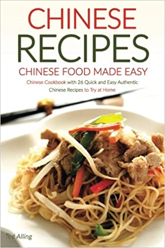 Chinese recipes chinese food made easy chinese cookbook with 26 chinese recipes chinese food made easy chinese cookbook with 26 quick and easy authentic chinese recipes to try at home ted alling 9781534600027 forumfinder Images