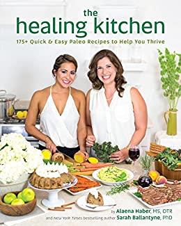 The Healing Kitchen: 175+ Quick & Easy Paleo Recipes to Help You Thrive by [Haber MS OTR, Alaena, Ballantyne PhD, Sarah]