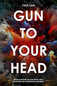 Gun To Your Head: From Gun Point to Car Crash: Real Life Stories of Overcoming Adversity by [Lam, Paul]