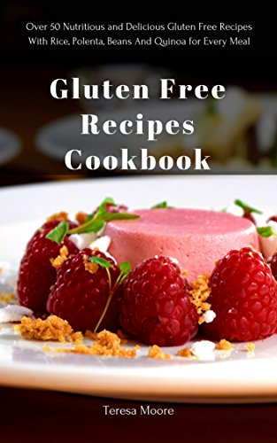 Gluten Free Recipes Cookbook: Over 50 Nutritious and Delicious Gluten Free Recipes With Rice, Polenta, Beans And Quinoa for Every Meal (Quisk and Easy Natural Food Book 52) by Teresa   Moore