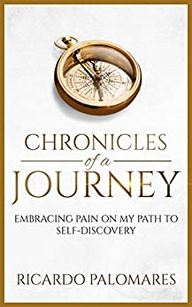 Chronicles of a Journey: Embracing Pain on My Path to Self-Discovery by [Palomares, Ricardo]