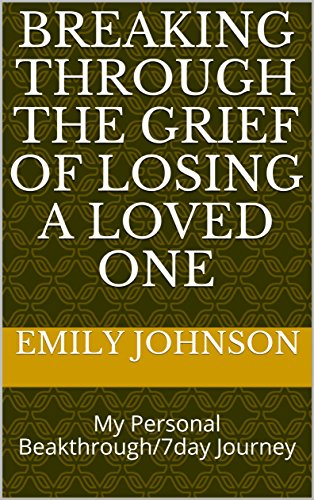 Breaking Through The Grief Of Losing A Loved One: My Personal Beakthrough/7day Journey (English Edition)