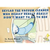 Skylar The Vacuum Cleaner Who Really Really Really Didn't Want To Go To Bed (A Happy Joy Time Book)