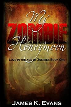 My Zombie Honeymoon: Love in the Age of Zombies Book One by [Evans, James K.]