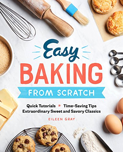 Easy Baking From Scratch: Quick Tutorials Time-Saving Tips Extraordinary Sweet and Savory Classics by Eileen Gray