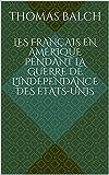 Les Français en Amérique pendant la guerre de l'indépendance des États-Unis (Edition illustrée): biographie complète Thomas Balch (French Edition)