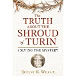 The Truth About the Shroud of Turin: Solving the Mystery | Robert K. Wilcox