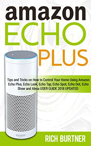 Amazon Echo Plus: Tips and Tricks on How to Control Your Home Using Amazon Echo Plus,Echo Look, Echo Tap, Echo Spot, Echo Dot, Echo Show and Alexa (USER GUIDE 2018 UPDATED)