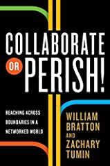 In Collaborate or Perish! former Los Angeles police chief and New York police commissioner William Bratton and Harvard Kennedy School's Zachary Tumin lay out a field-tested playbook for collaborating across the boundaries of our networ...