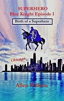 SUPERHERO Blue Knight Episode I: Birth of a Superhero (Superhero Blue Knight Episodes Book 1) by [Pollens, Allen]