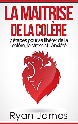 La Maitrise De La Colère: 7 étapes Pour Se Libérer De La Colère, Le Stress Et L'Anxiété Anger Management Livre En Français/French Book French Edition